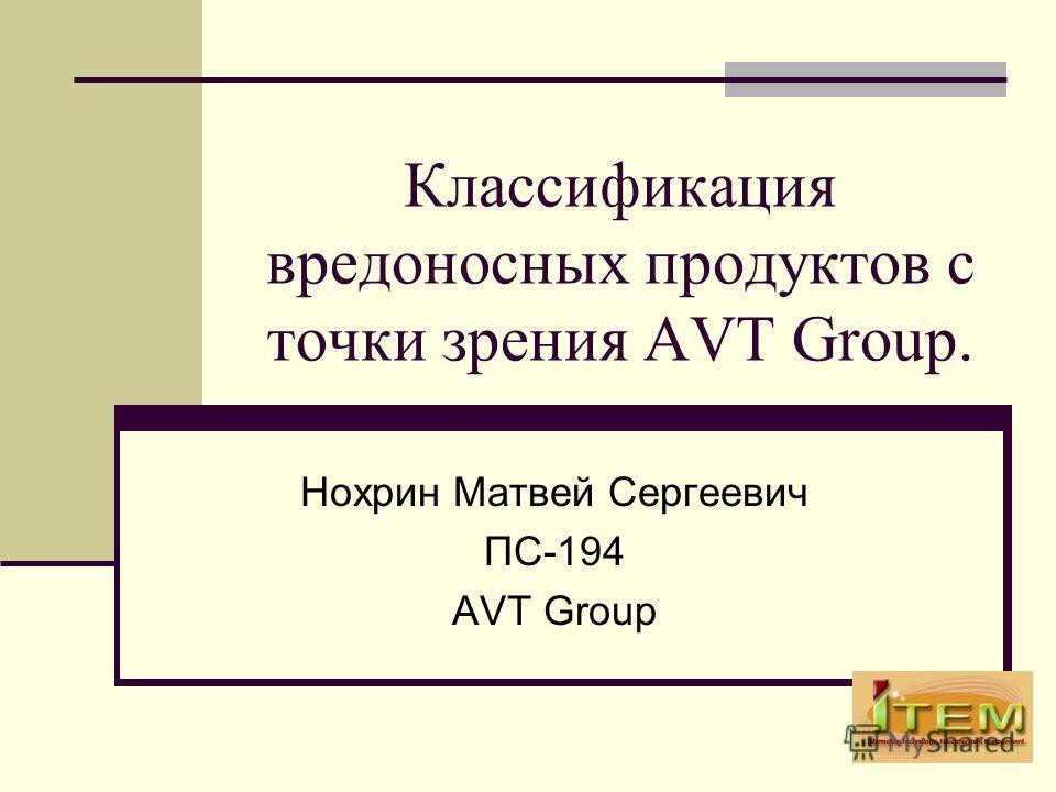 Классификация вредоносных продуктов с точки зрения AVT Group. Нохрин Матвей Сергеевич ПС-194 AVT Group