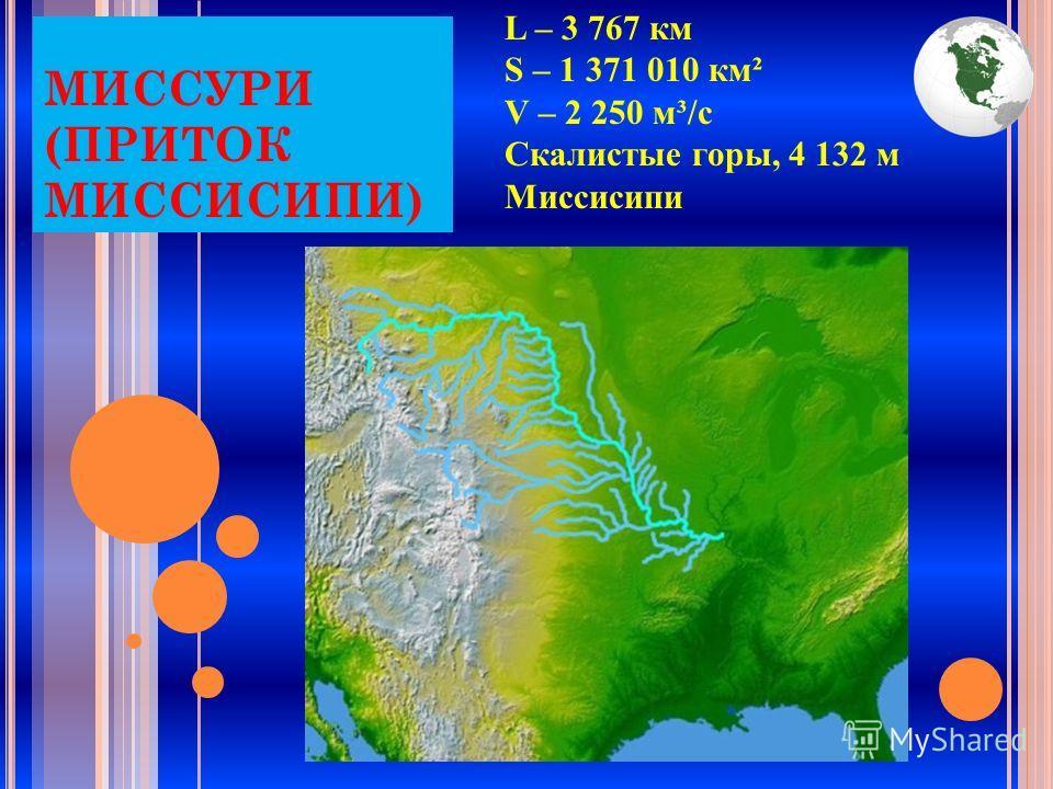 МИССУРИ (ПРИТОК МИССИСИПИ) L – 3 767 км S – 1 371 010 км² V – 2 250 м³/с Скалистые горы, 4 132 м Миссисипи