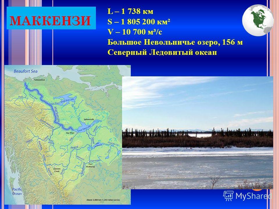 МАККЕНЗИ L – 1 738 км S – 1 805 200 км² V – 10 700 м³/с Большое Невольничье озеро, 156 м Северный Ледовитый океан