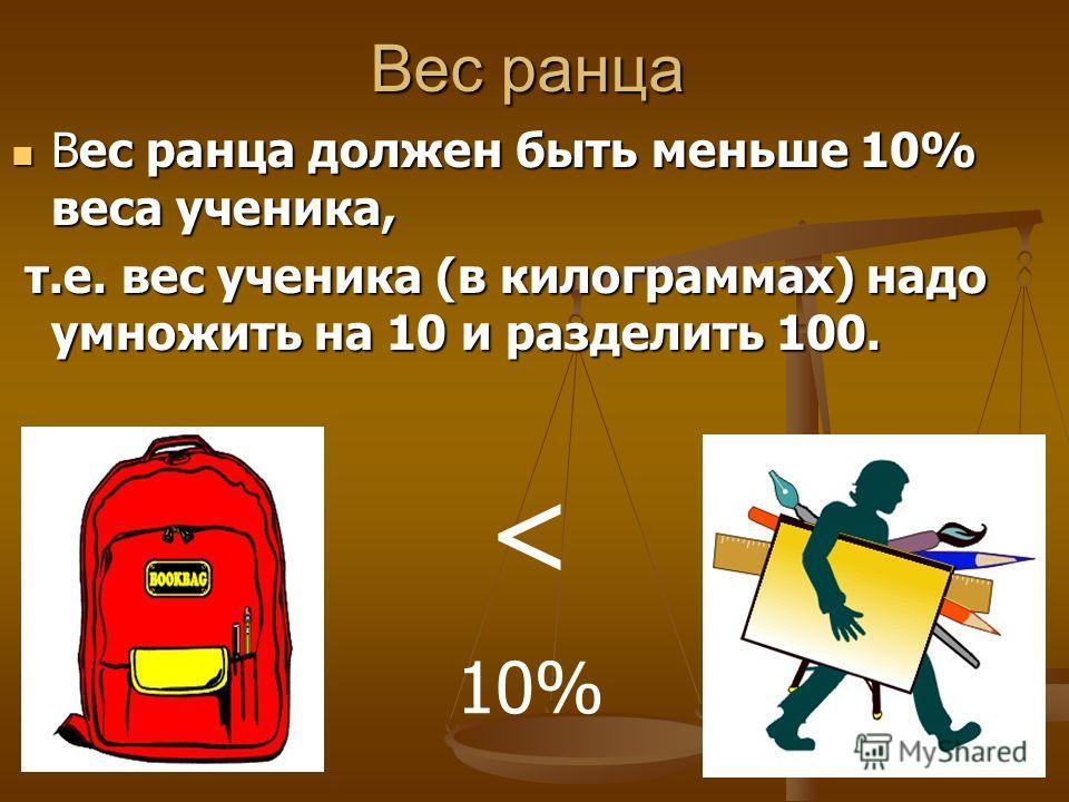 Вес ранца Вес ранца должен быть меньше 10% веса ученика, Вес ранца должен быть меньше 10% веса ученика, т.е. вес ученика (в килограммах) надо умножить на 10 и разделить 100. т.е. вес ученика (в килограммах) надо умножить на 10 и разделить 100. < 10%