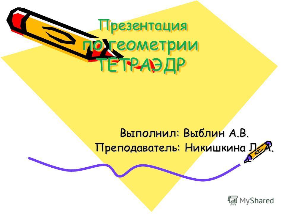 Презентация по геометрии ТЕТРАЭДР Презентация по геометрии ТЕТРАЭДР Выполнил: Выблин А.В. Преподаватель: Никишкина Л. А.