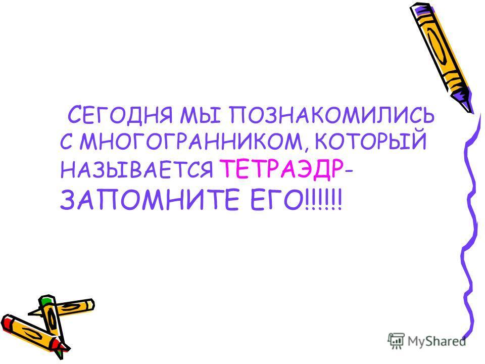 С ЕГОДНЯ МЫ ПОЗНАКОМИЛИСЬ С МНОГОГРАННИКОМ, КОТОРЫЙ НАЗЫВАЕТСЯ ТЕТРАЭДР- ЗАПОМНИТЕ ЕГО!!!!!!