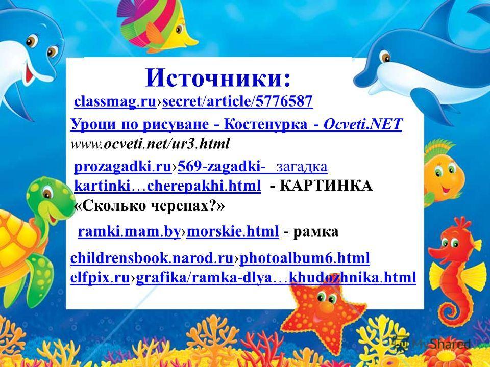 Источники: classmag.ruclassmag.rusecret/article/5776587secret/article/5776587 Уроци по рисуване - Костенурка - Ocveti.NET www.ocveti.net/ur3.html prozagadki.ruprozagadki.ru569-zagadki- загадка569-zagadki- загадка kartinki…cherepakhi.htmlkartinki…cher