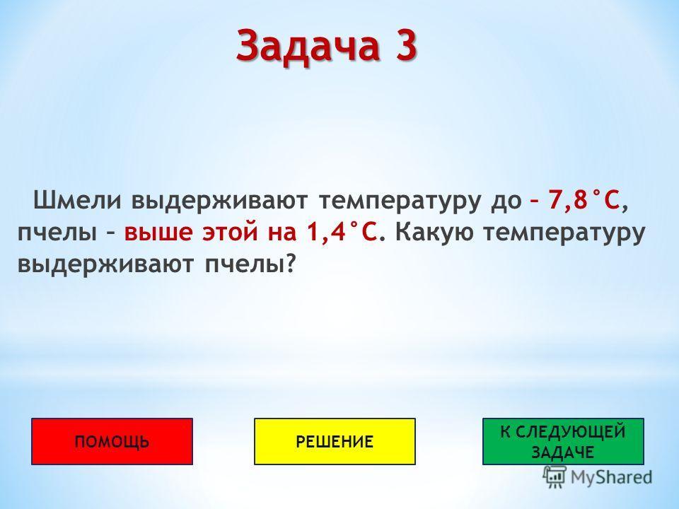 Задача 3 Шмели выдерживают температуру до – 7,8°С, пчелы – выше этой на 1,4°С. Какую температуру выдерживают пчелы? ПОМОЩЬРЕШЕНИЕ К СЛЕДУЮЩЕЙ ЗАДАЧЕ