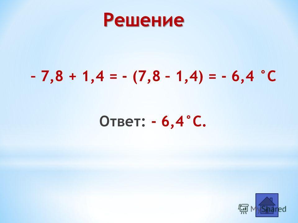 – 7,8 + 1,4 = - (7,8 – 1,4) = - 6,4 °С Ответ: - 6,4°С. Решение