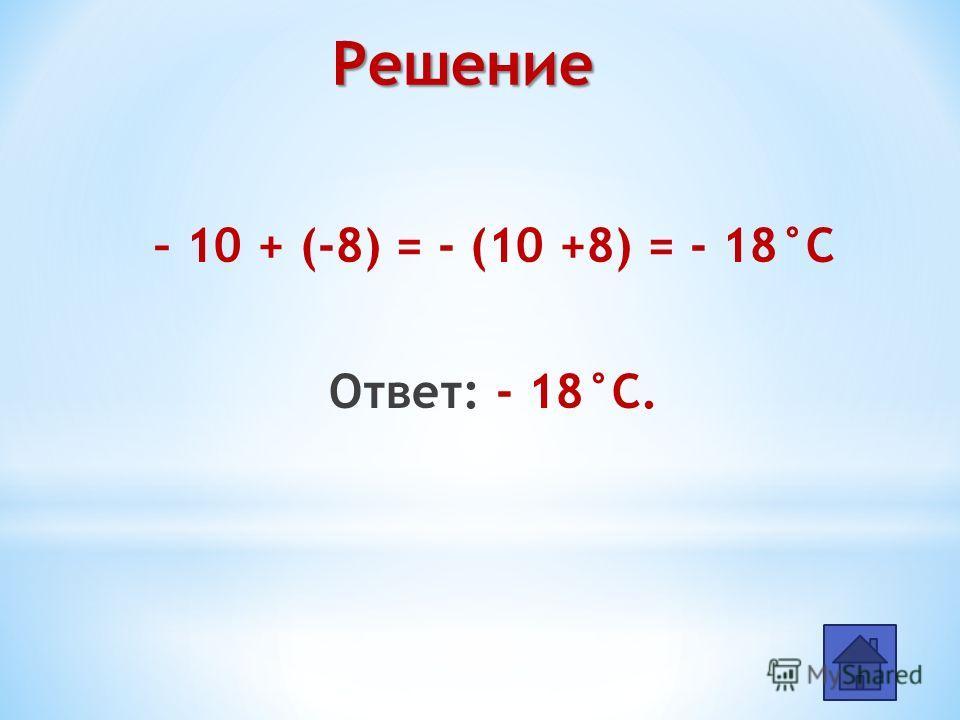 – 10 + (-8) = - (10 +8) = - 18°С Ответ: - 18°С. Решение