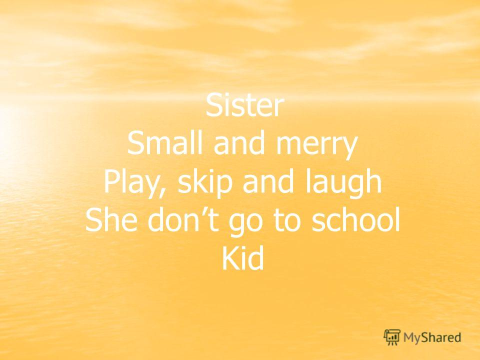 . Sister Small and merry Play, skip and laugh She dont go to school Kid