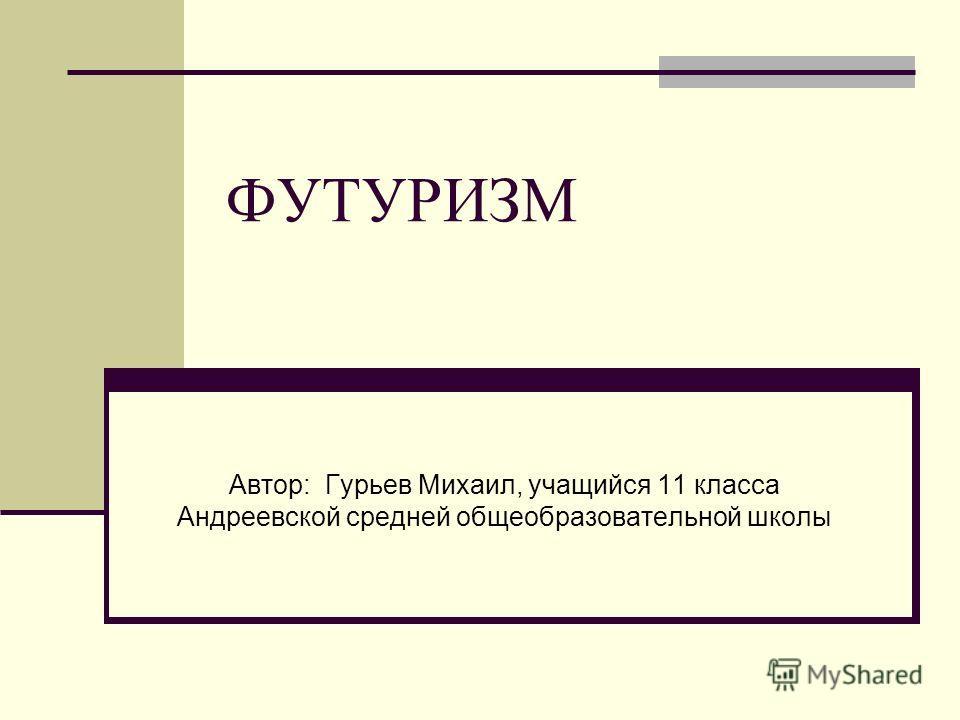 ФУТУРИЗМ Автор: Гурьев Михаил, учащийся 11 класса Андреевской средней общеобразовательной школы