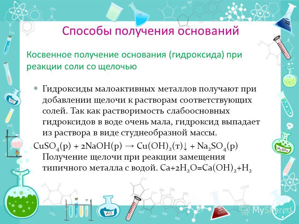 Способы получения оснований Косвенное получение основания (гидроксида) при реакции соли со щелочью Гидроксиды малоактивных металлов получают при добавлении щелочи к растворам соответствующих солей. Так как растворимость слабоосновных гидроксидов в во