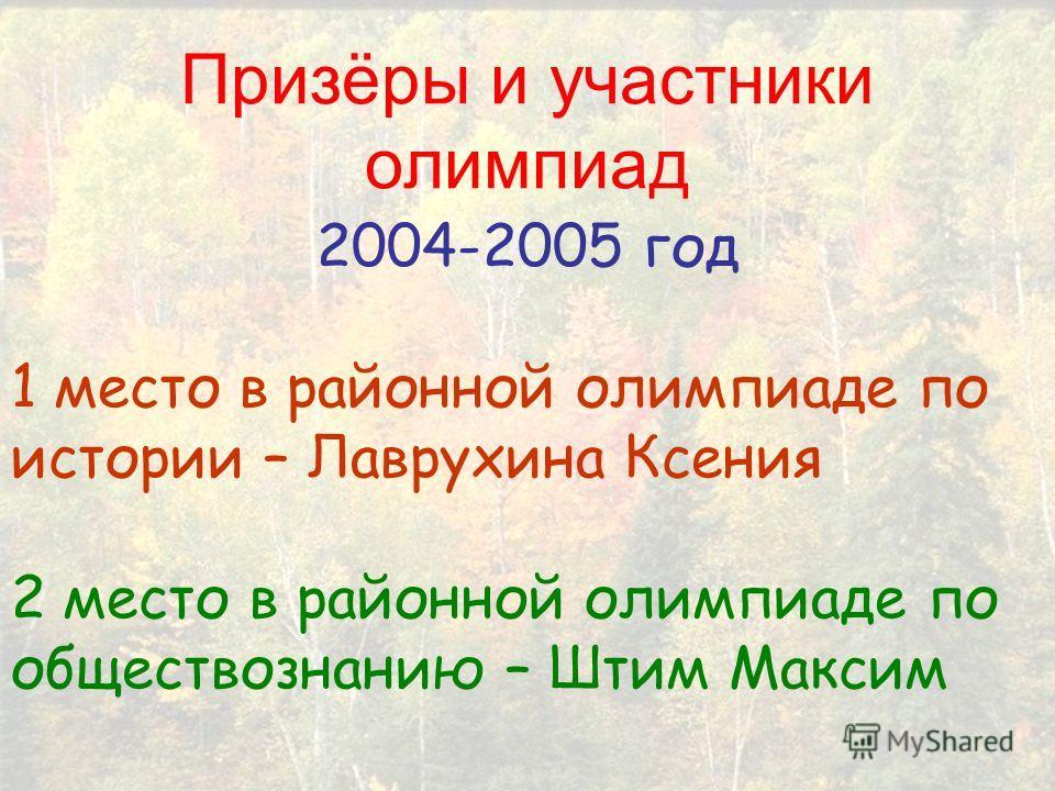 2004-2005 год 1 место в районной олимпиаде по истории – Лаврухина Ксения 2 место в районной олимпиаде по обществознанию – Штим Максим Призёры и участники олимпиад