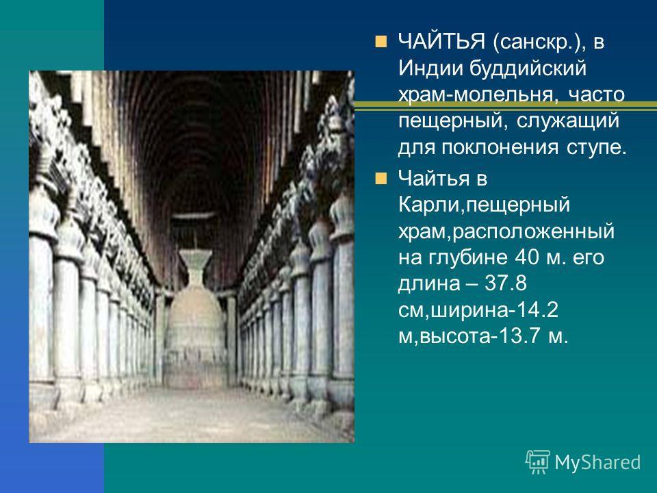 ЧАЙТЬЯ (санскр.), в Индии буддийский храм-молельня, часто пещерный, служащий для поклонения ступе. Чайтья в Карли,пещерный храм,расположенный на глубине 40 м. его длина – 37.8 см,ширина-14.2 м,высота-13.7 м.