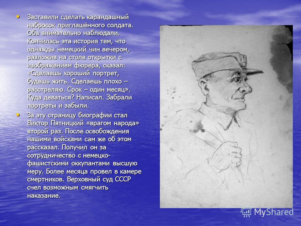Заставили сделать карандашный набросок приглашённого солдата. Оба внимательно наблюдали. Кончилась эта история тем, что однажды немецкий чин вечером, разложив на столе открытки с изображением фюрера, сказал: «Сделаешь хороший портрет, будешь жить. Сд