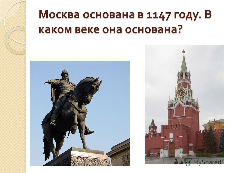 Москва основана в 1147 году. В каком веке она основана ?