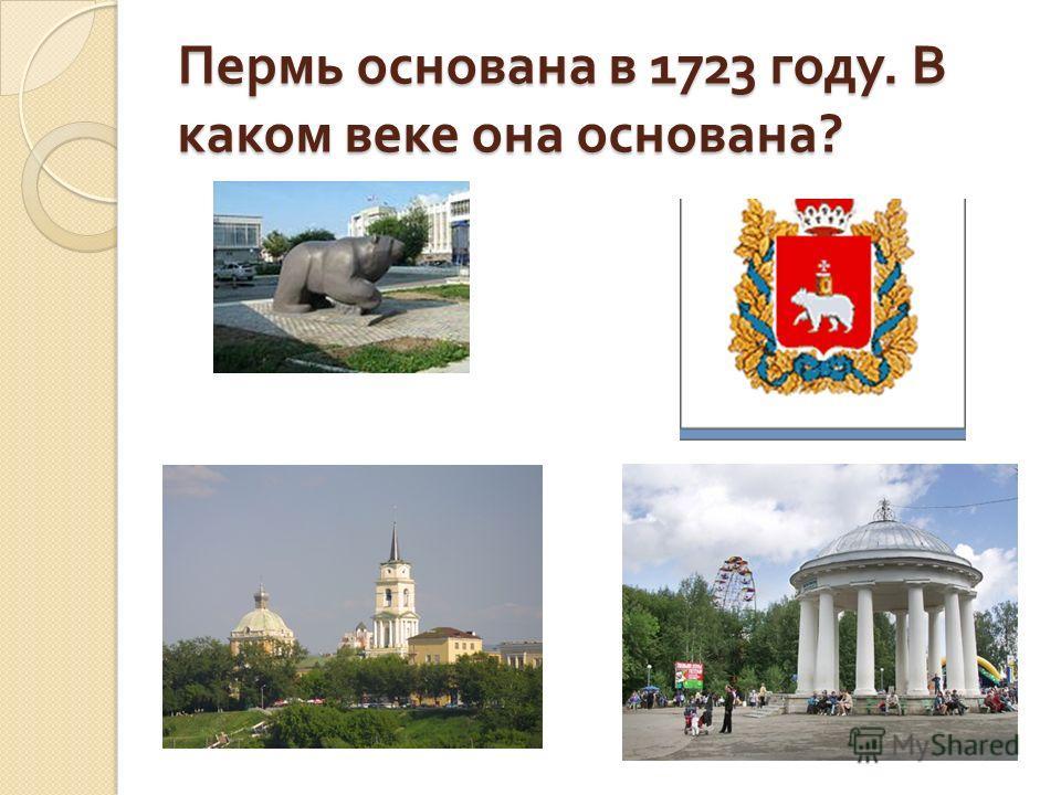Пермь основана в 1723 году. В каком веке она основана ?