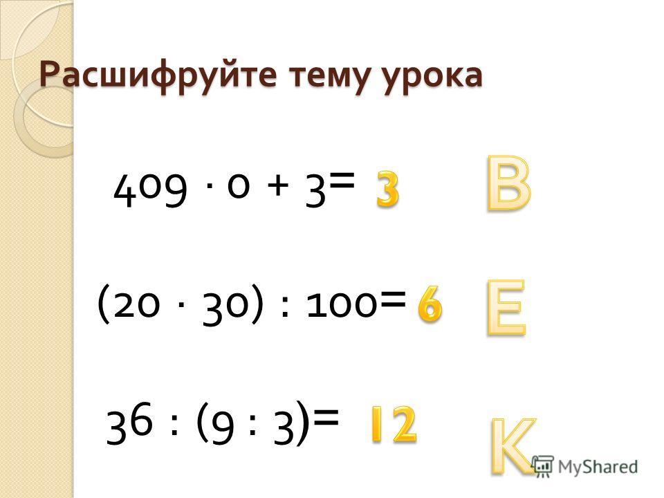 Расшифруйте тему урока 409 · 0 + 3= (20 · 30) : 100= 36 : (9 : 3)=