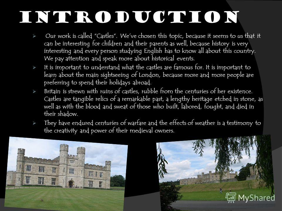 INTRODUCTION Our work is called Castles. Weve chosen this topic, because it seems to us that it can be interesting for children and their parents as well, because history is very interesting and every person studying English has to know all about thi