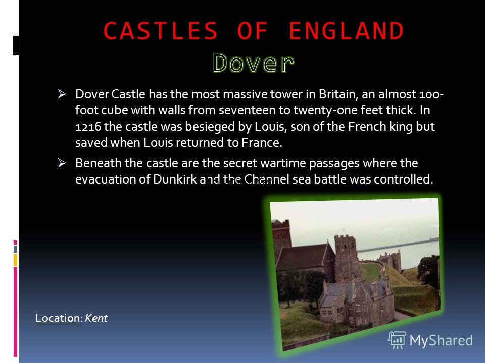 Dover Castle has the most massive tower in Britain, an almost 100- foot cube with walls from seventeen to twenty-one feet thick. In 1216 the castle was besieged by Louis, son of the French king but saved when Louis returned to France. Beneath the cas