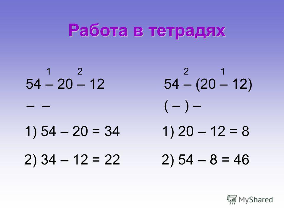 54 – 20 – 12 2 1 – 1 2 2) 34 – 12 = 22 1) 54 – 20 = 341) 20 – 12 = 8 54 – (20 – 12) ( – ) – 2) 54 – 8 = 46 Работа в тетрадях