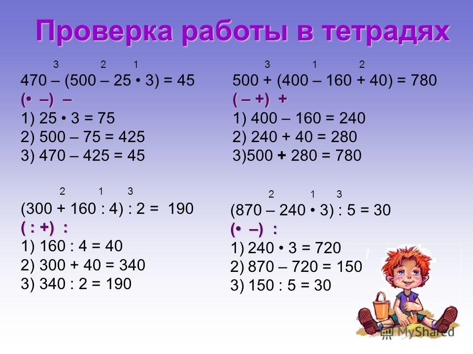2 1 3 (870 – 240 3) : 5 = 30 ( –) : 1)240 3 = 720 2)870 – 720 = 150 3)150 : 5 = 30 3 2 1 470 – (500 – 25 3) = 45 ( –) – 1) 25 3 = 75 2) 500 – 75 = 425 3) 470 – 425 = 45 2 1 3 (300 + 160 : 4) : 2 = 190 ( : +) : 1) 160 : 4 = 40 2) 300 + 40 = 340 3) 340