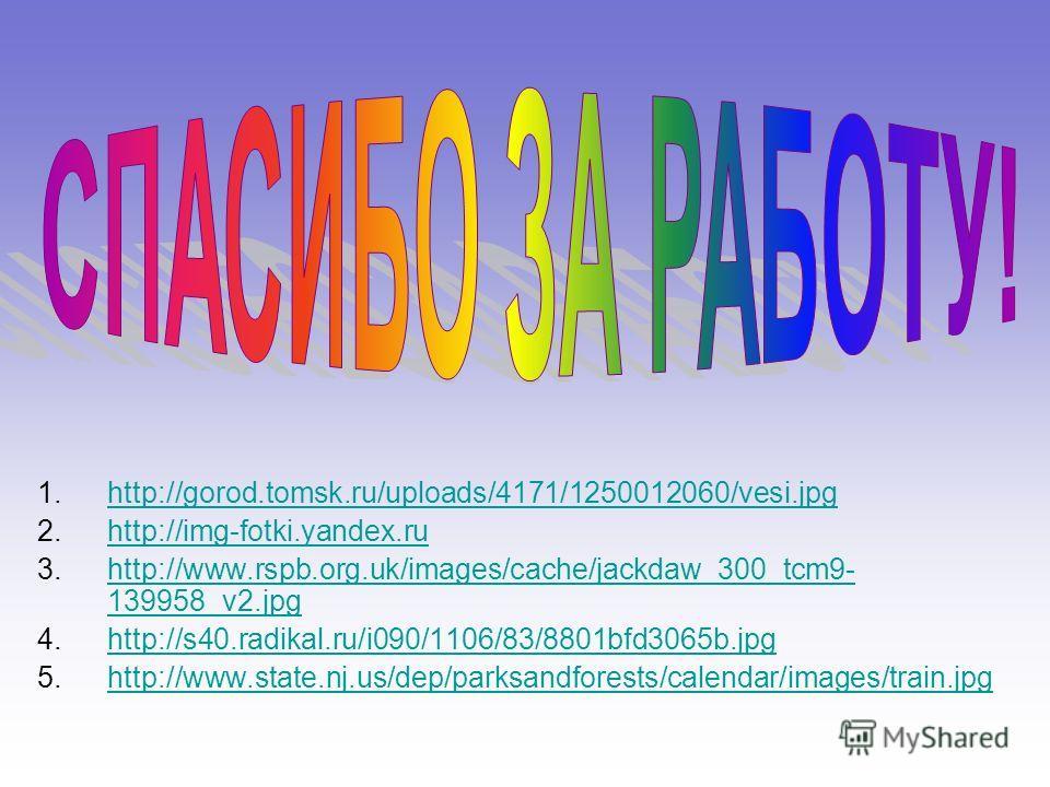 1.http://gorod.tomsk.ru/uploads/4171/1250012060/vesi.jpghttp://gorod.tomsk.ru/uploads/4171/1250012060/vesi.jpg 2.http://img-fotki.yandex.ruhttp://img-fotki.yandex.ru 3.http://www.rspb.org.uk/images/cache/jackdaw_300_tcm9- 139958_v2.jpghttp://www.rspb