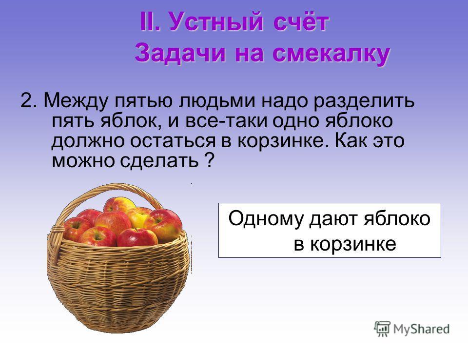 II. Устный счёт Задачи на смекалку 2. Между пятью людьми надо разделить пять яблок, и все-таки одно яблоко должно остаться в корзинке. Как это можно сделать ? Одному дают яблоко в корзинке