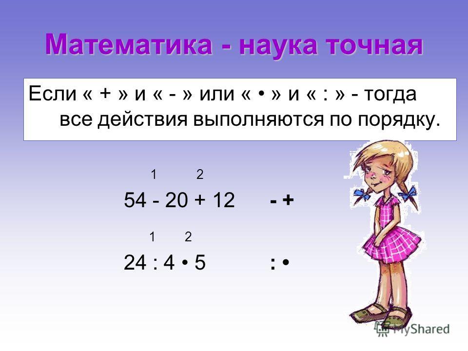 Если « + » и « - » или « » и « : » - тогда все действия выполняются по порядку. 1 2 54 - 20 + 12 - + 1 2 24 : 4 5 :