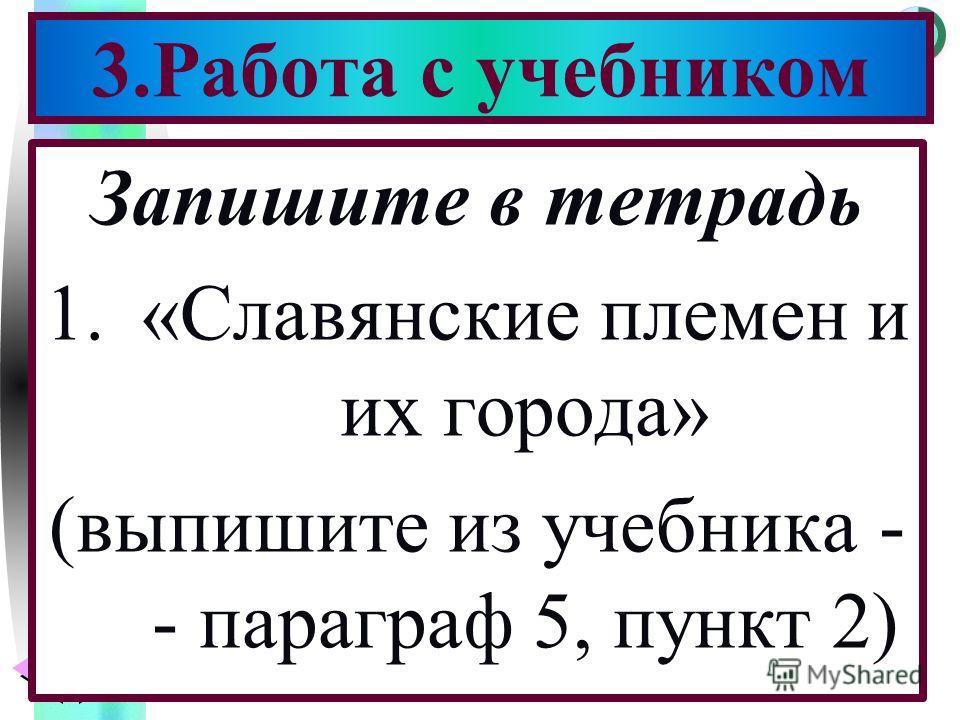 Меню Запишите в тетрадь 1.«Славянские племен и их города» (выпишите из учебника - - параграф 5, пункт 2) 3.Работа с учебником