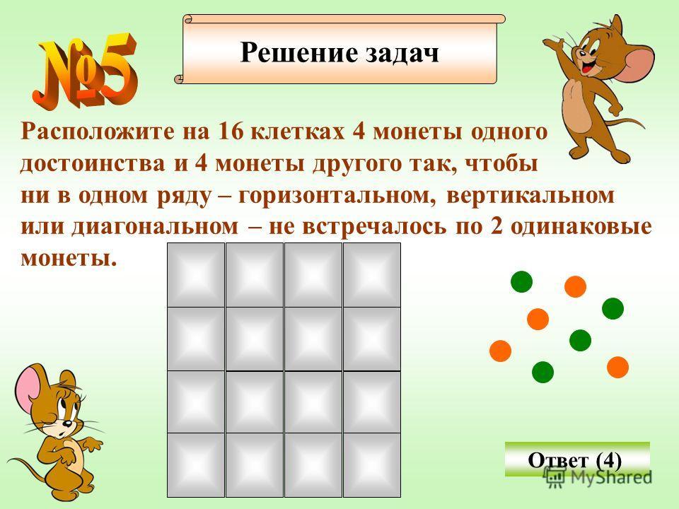 Расположите на 16 клетках 4 монеты одного достоинства и 4 монеты другого так, чтобы ни в одном ряду – горизонтальном, вертикальном или диагональном – не встречалось по 2 одинаковые монеты. Решение задач Ответ (4)