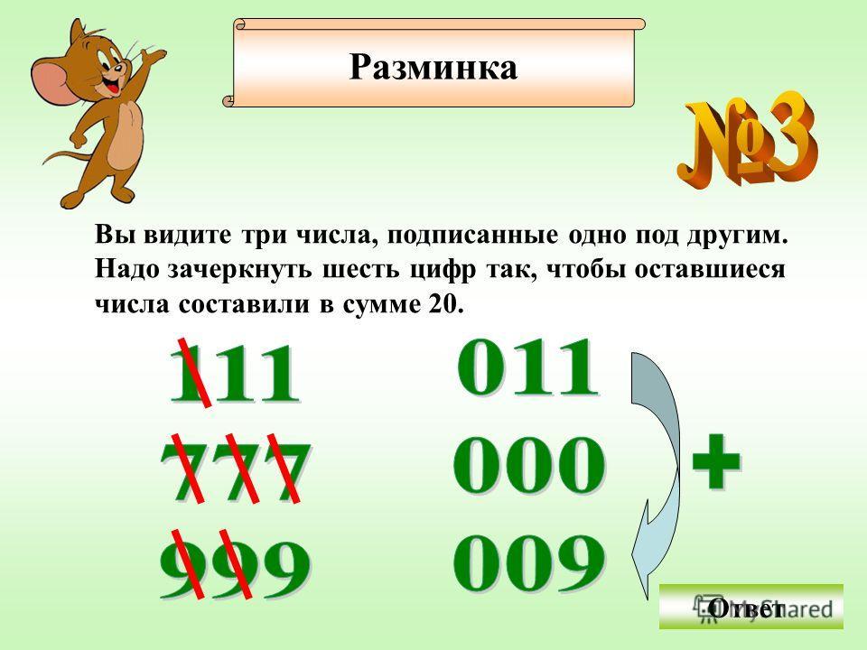 Вы видите три числа, подписанные одно под другим. Надо зачеркнуть шесть цифр так, чтобы оставшиеся числа составили в сумме 20. Разминка Ответ