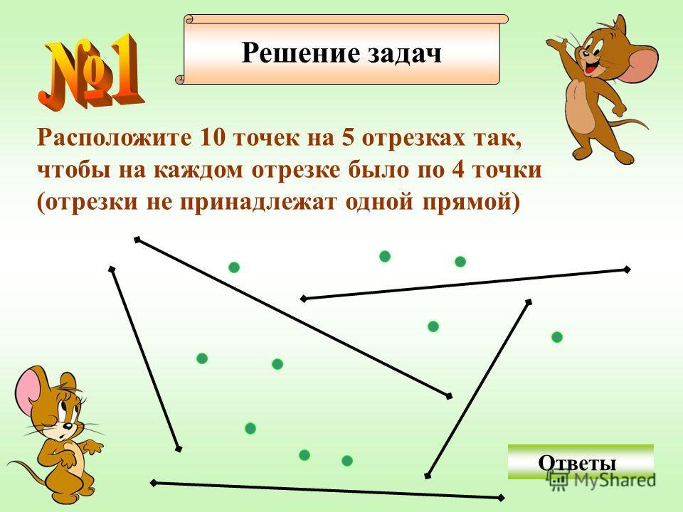 Решение задач Расположите 10 точек на 5 отрезках так, чтобы на каждом отрезке было по 4 точки (отрезки не принадлежат одной прямой) Ответы