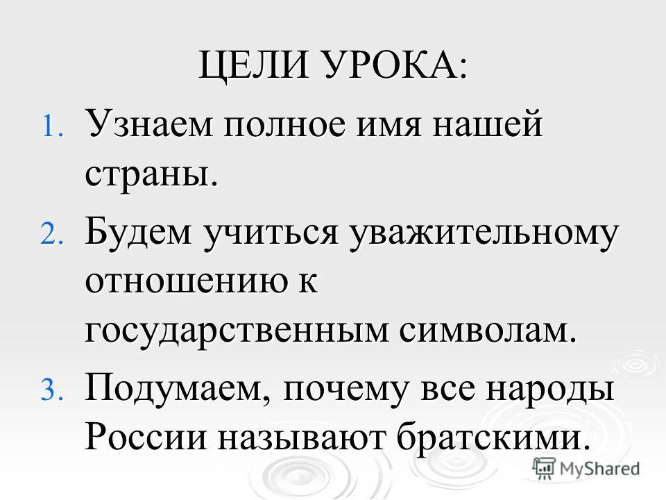 ЦЕЛИ УРОКА: 1. Узнаем полное имя нашей страны. 2. Будем учиться уважительному отношению к государственным символам. 3. Подумаем, почему все народы России называют братскими.