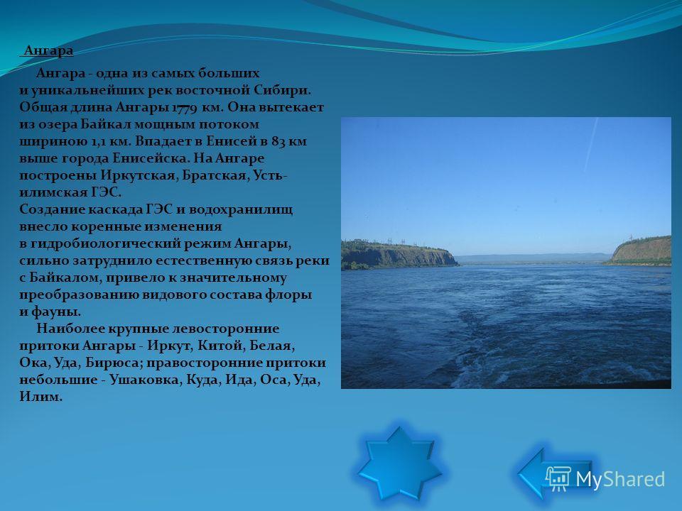 Ангара Ангара - одна из самых больших и уникальнейших рек восточной Сибири. Общая длина Ангары 1779 км. Она вытекает из озера Байкал мощным потоком шириною 1,1 км. Впадает в Енисей в 83 км выше города Енисейска. На Ангаре построены Иркутская, Братска