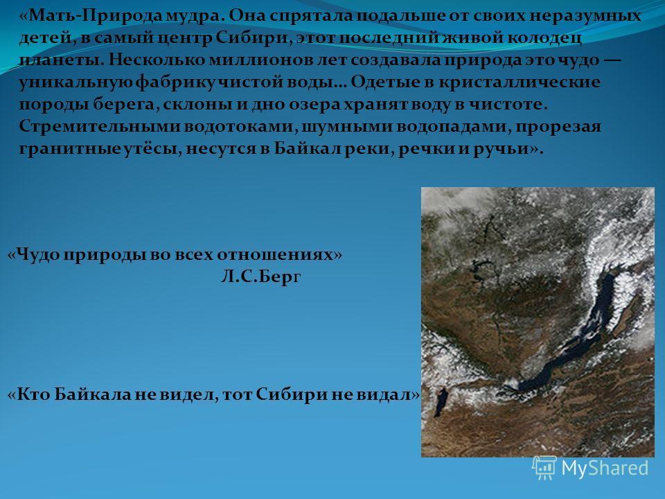 «Мать-Природа мудра. Она спрятала подальше от своих неразумных детей, в самый центр Сибири, этот последний живой колодец планеты. Несколько миллионов лет создавала природа это чудо уникальную фабрику чистой воды… Одетые в кристаллические породы берег