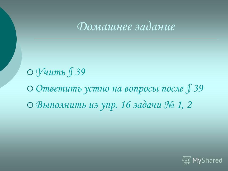 Домашнее задание Учить § 39 Ответить устно на вопросы после § 39 Выполнить из упр. 16 задачи 1, 2