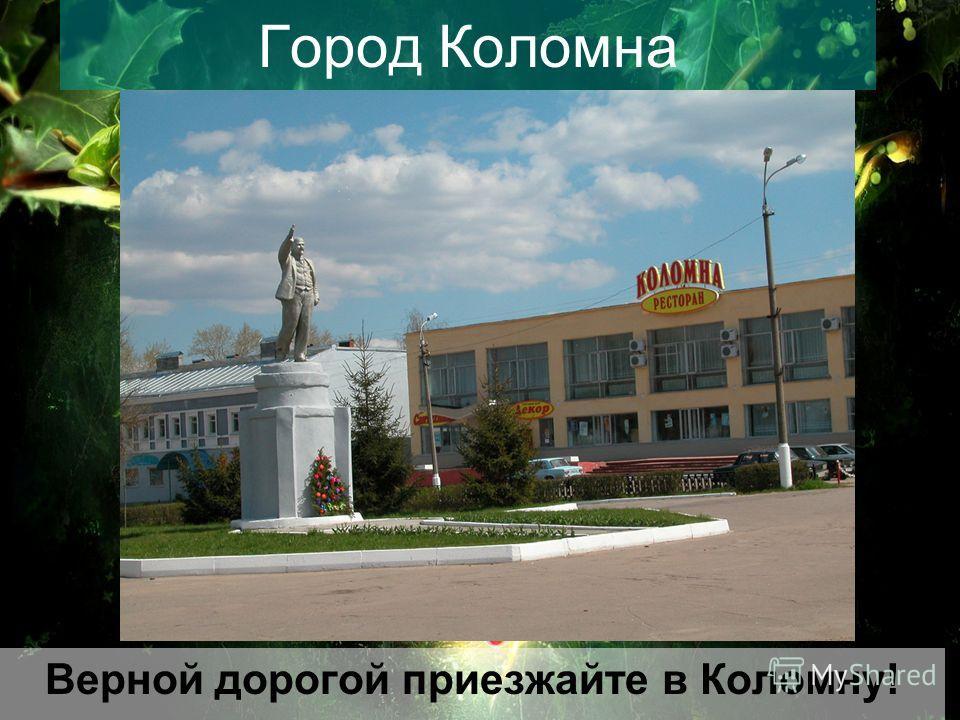 Город Коломна Верной дорогой приезжайте в Коломну!