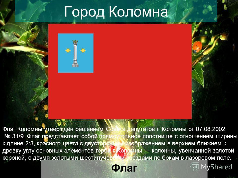 Город Коломна Флаг Флаг Коломны утверждён решением Совета депутатов г. Коломны от 07.08.2002 31/9. Флаг представляет собой прямоугольное полотнище с отношением ширины к длине 2:3, красного цвета с двусторонним изображением в верхнем ближнем к древку