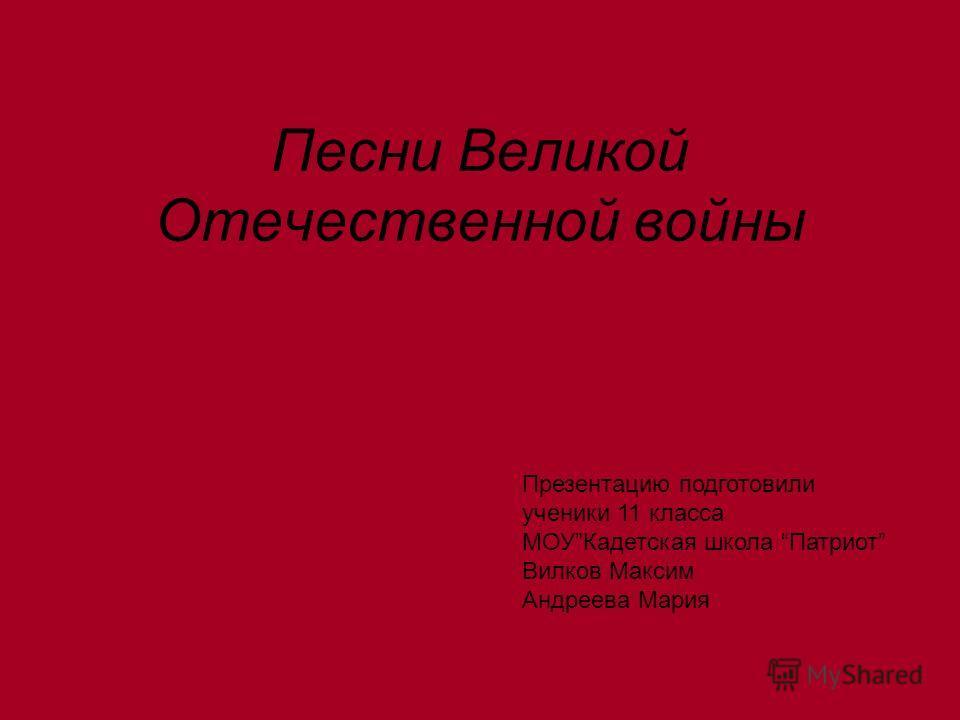 Песни Великой Отечественной войны Презентацию подготовили ученики 11 класса МОУКадетская школа Патриот Вилков Максим Андреева Мария