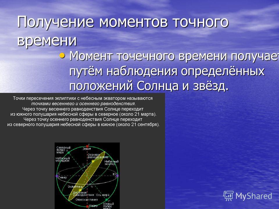 Получение моментов точного времени Момент точечного времени получает путём наблюдения определённых положений Солнца и звёзд. Момент точечного времени получает путём наблюдения определённых положений Солнца и звёзд.