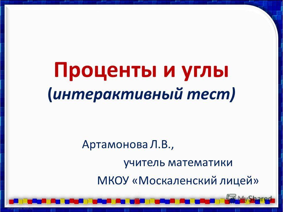 Проценты и углы (интерактивный тест) Артамонова Л.В., учитель математики МКОУ «Москаленский лицей»