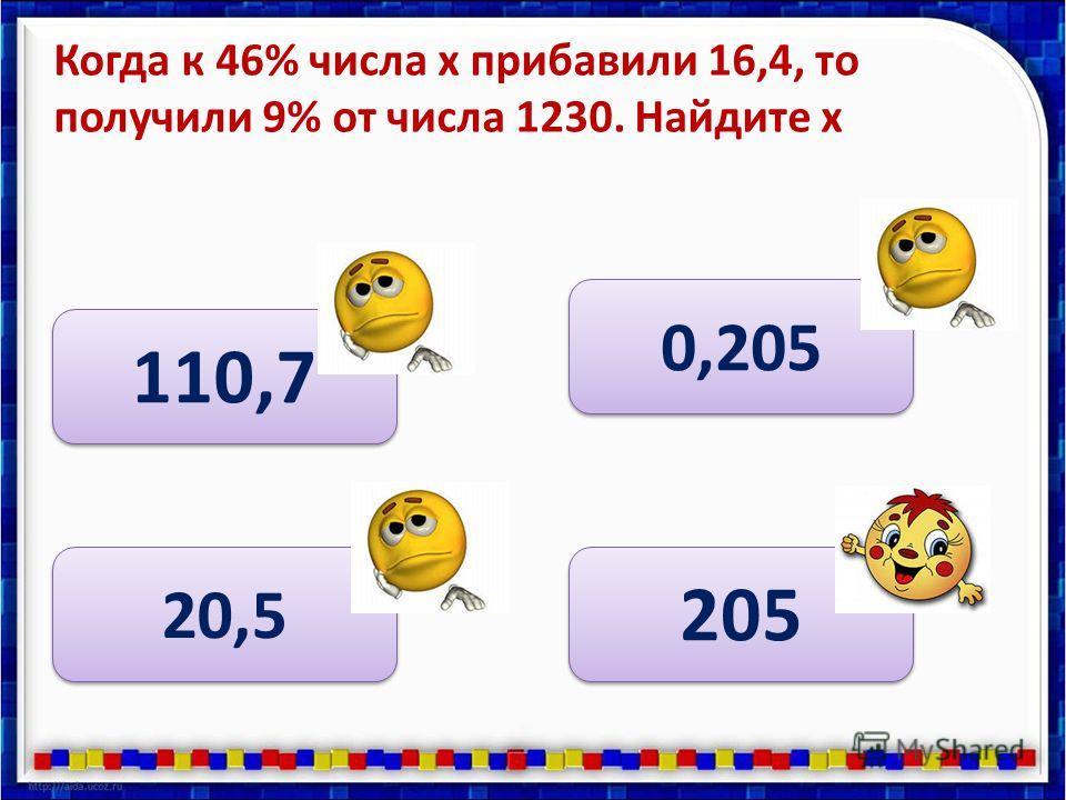 Когда к 46% числа х прибавили 16,4, то получили 9% от числа 1230. Найдите х 0,205 20,5 110,7 205