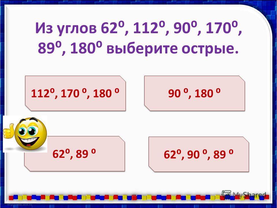 Из углов 62, 112, 90, 170, 89, 180 выберите острые. 112, 170, 180 62, 89 90, 180 62, 90, 89