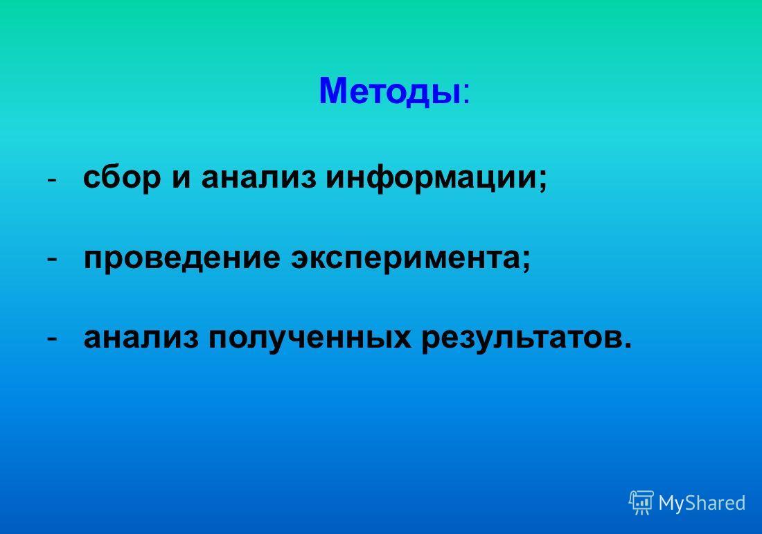 Методы: - сбор и анализ информации; - проведение эксперимента; - анализ полученных результатов.