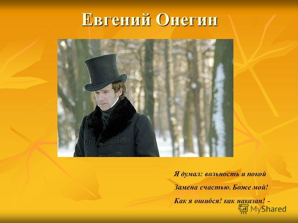 Евгений Онегин Я думал: вольность и покой Замена счастью. Боже мой! Как я ошибся! как наказан! -