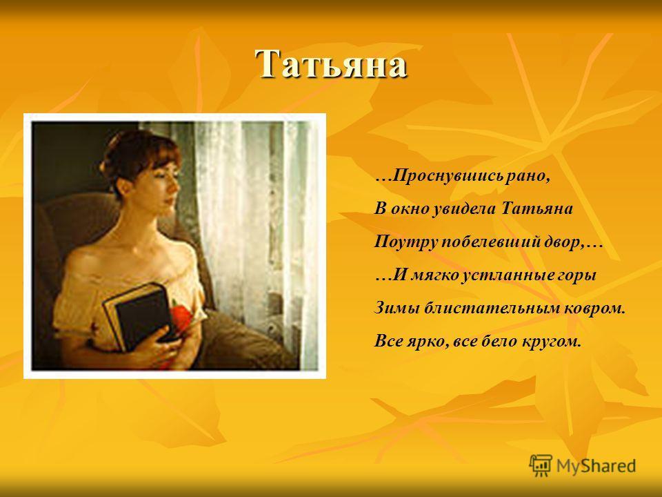 Татьяна …Проснувшись рано, В окно увидела Татьяна Поутру побелевший двор,… …И мягко устланные горы Зимы блистательным ковром. Все ярко, все бело кругом.