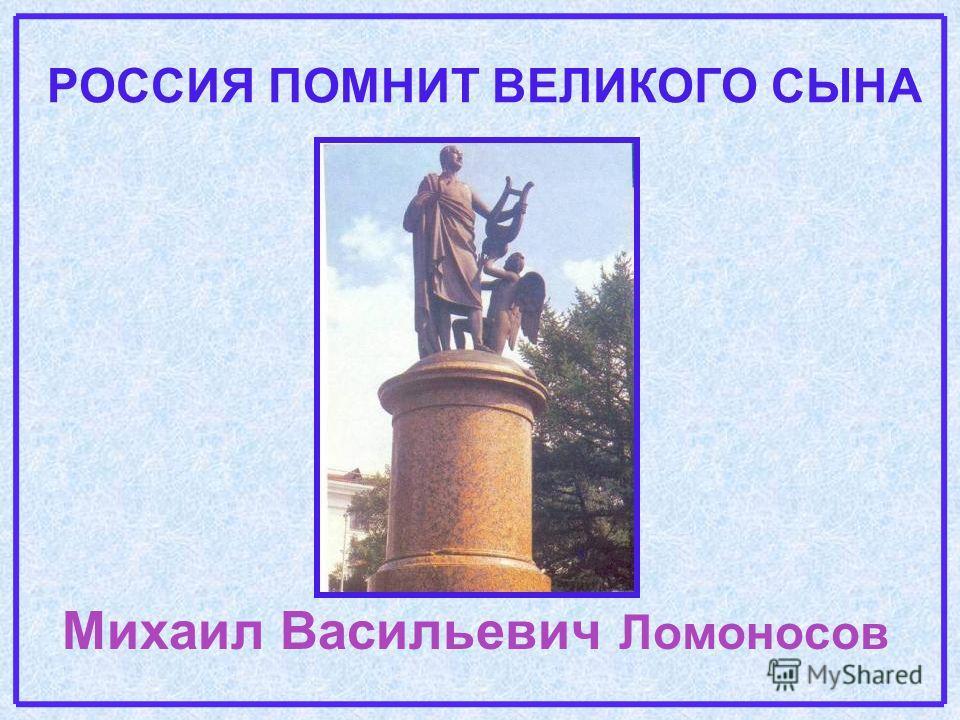 РОССИЯ ПОМНИТ ВЕЛИКОГО СЫНА Михаил Васильевич Ломоносов