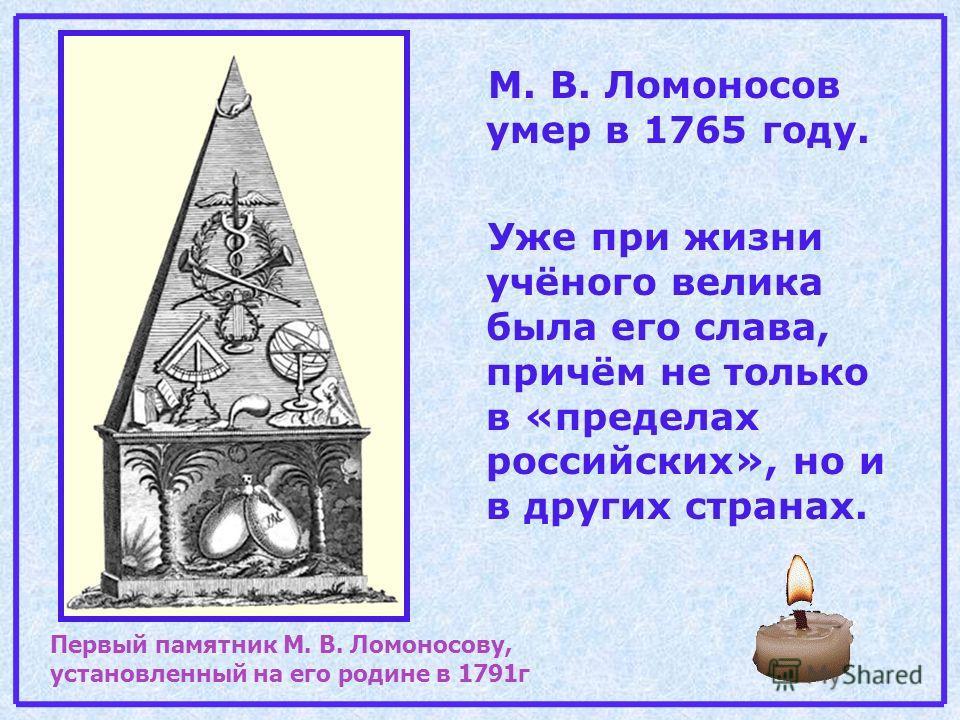 М. В. Ломоносов умер в 1765 году. Уже при жизни учёного велика была его слава, причём не только в «пределах российских», но и в других странах. Первый памятник М. В. Ломоносову, установленный на его родине в 1791г