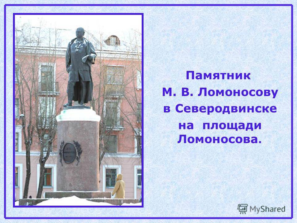 Памятник М. В. Ломоносову в Северодвинске на площади Ломоносова.