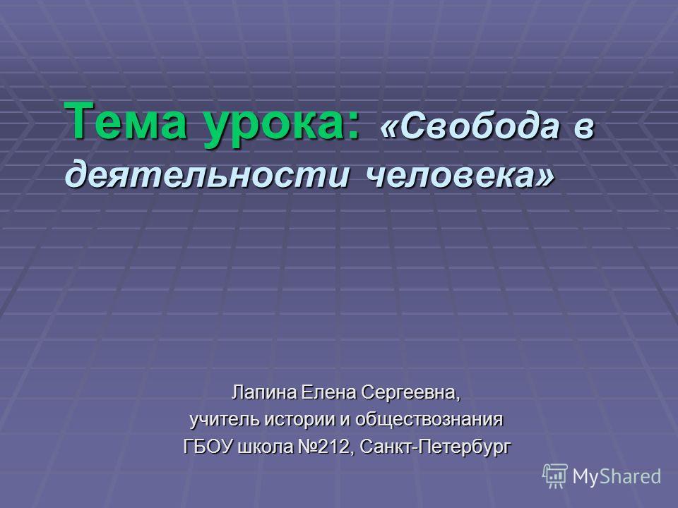 Тема урока: «Свобода в деятельности человека» Лапина Елена Сергеевна, учитель истории и обществознания ГБОУ школа 212, Санкт-Петербург