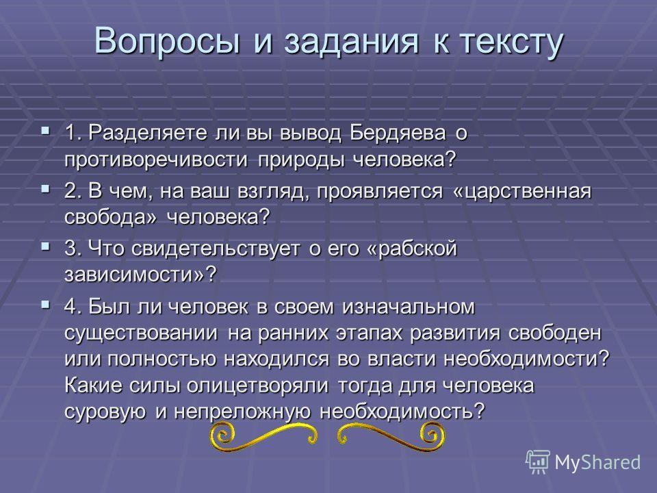 Вопросы и задания к тексту 1. Разделяете ли вы вывод Бердяева о противоречивости природы человека? 1. Разделяете ли вы вывод Бердяева о противоречивости природы человека? 2. В чем, на ваш взгляд, проявляется «царственная свобода» человека? 2. В чем,