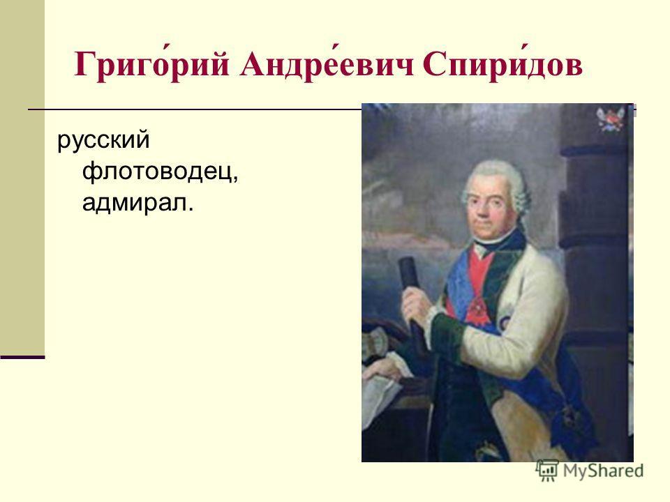 Григо́рий Андре́евич Спири́дов русский флотоводец, адмирал.